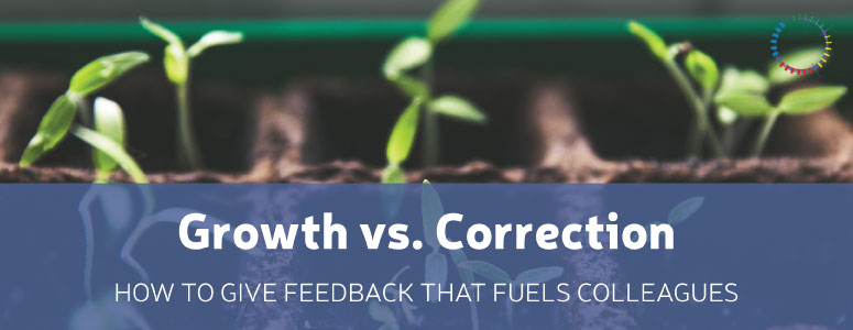 Growth vs. Correction: How To Give Feedback That Fuels Colleagues
