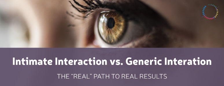 "Intimate Interaction vs. Generic Interaction: The ""Real"" Path To Real Results"