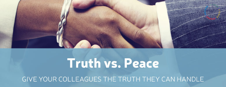 Truth vs. Peace: Give Your Colleagues The Truth They Can Handle